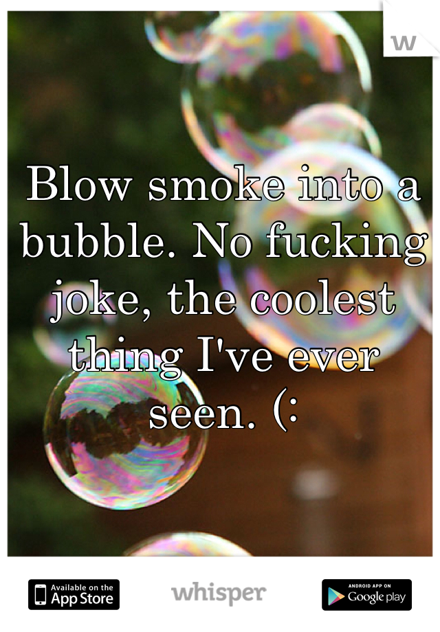 Blow smoke into a bubble. No fucking joke, the coolest thing I've ever seen. (: