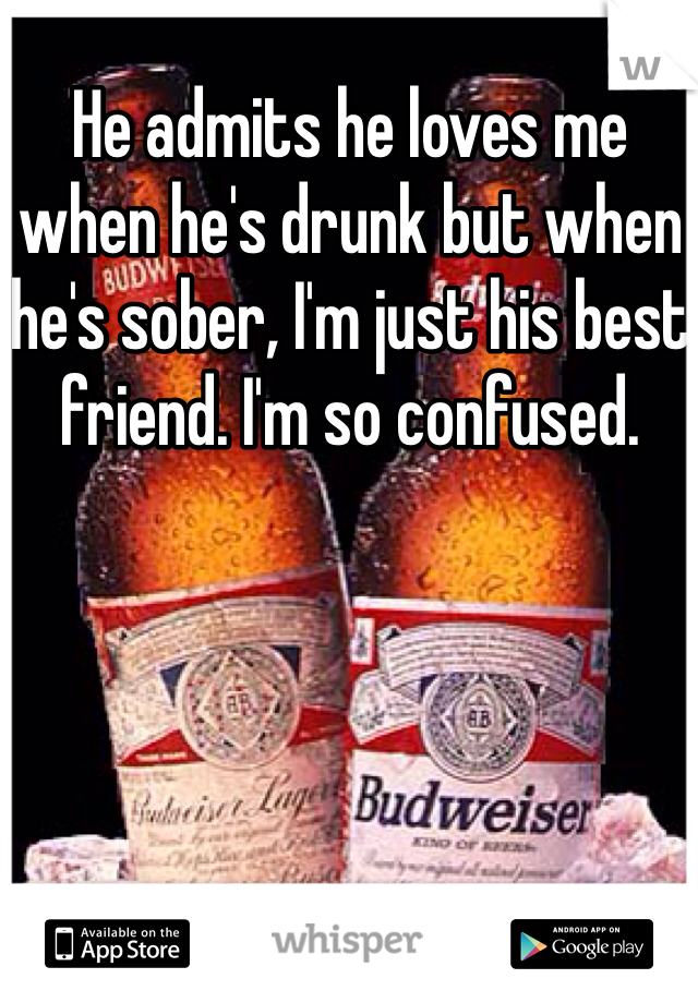He admits he loves me when he's drunk but when he's sober, I'm just his best friend. I'm so confused.