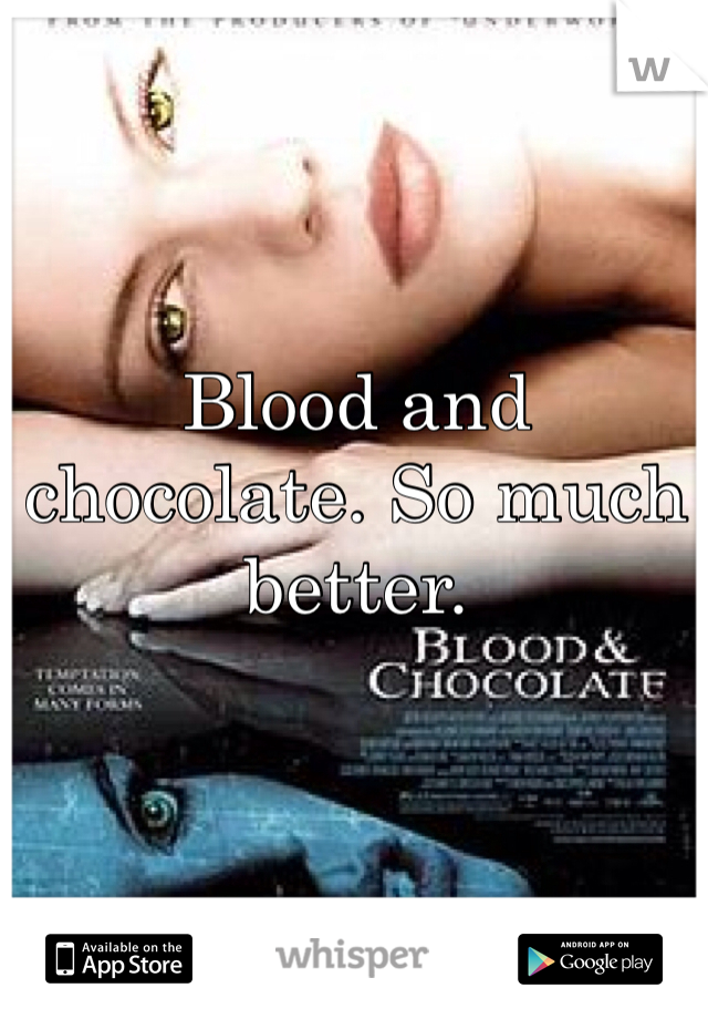 Blood and chocolate. So much better.