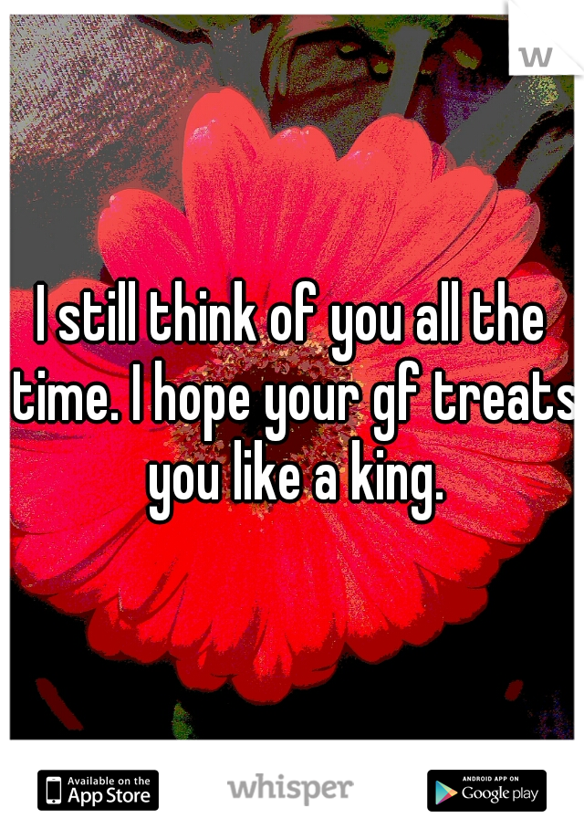 I still think of you all the time. I hope your gf treats you like a king.
