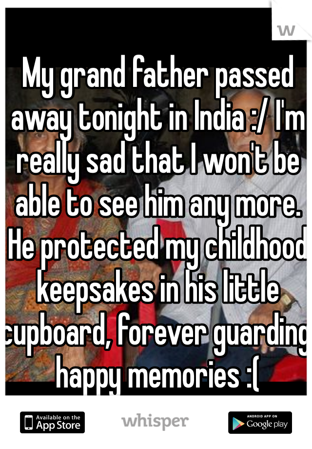 My grand father passed away tonight in India :/ I'm really sad that I won't be able to see him any more. He protected my childhood keepsakes in his little cupboard, forever guarding happy memories :(