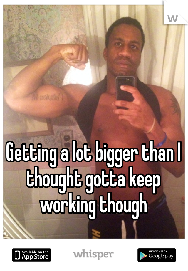 Getting a lot bigger than I thought gotta keep working though