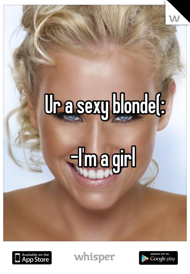 Ur a sexy blonde(:   -I'm a girl