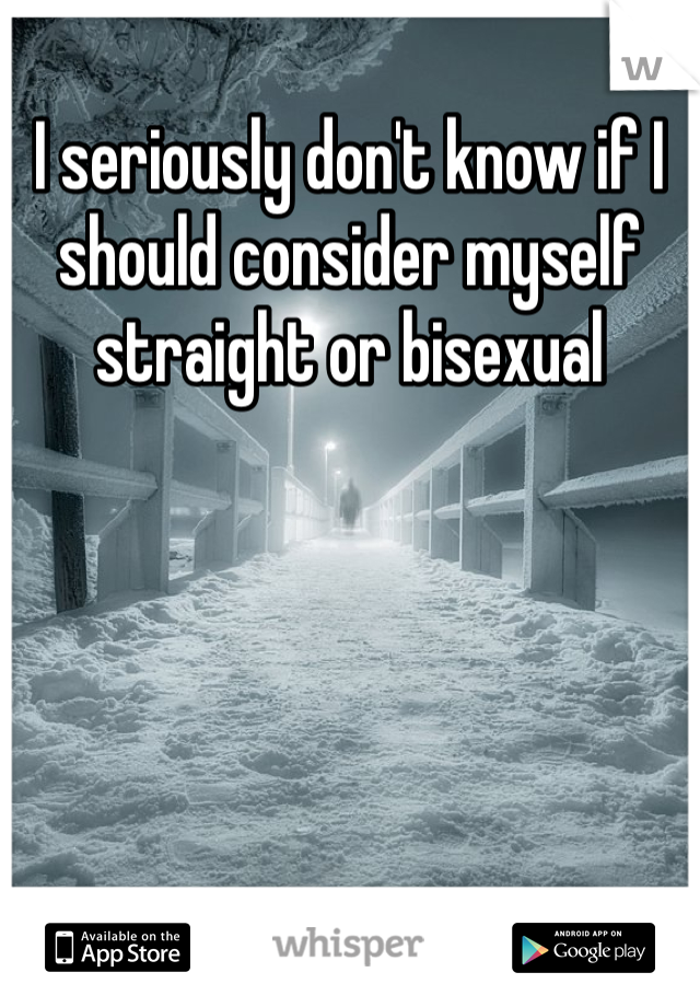 I seriously don't know if I should consider myself straight or bisexual