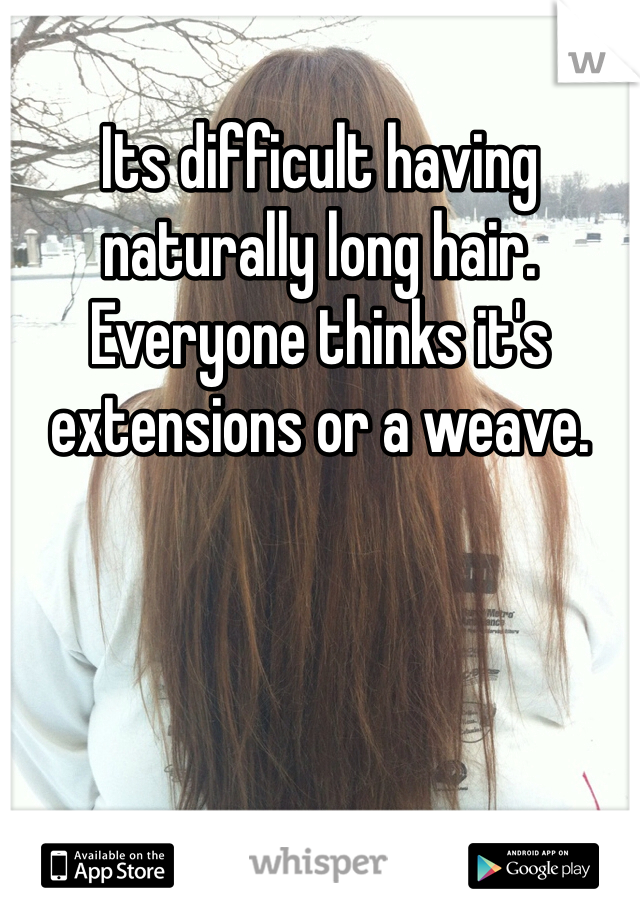 Its difficult having naturally long hair. Everyone thinks it's extensions or a weave.