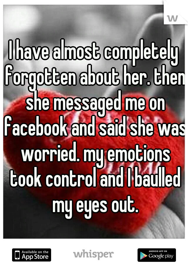 I have almost completely forgotten about her. then she messaged me on facebook and said she was worried. my emotions took control and I baulled my eyes out.