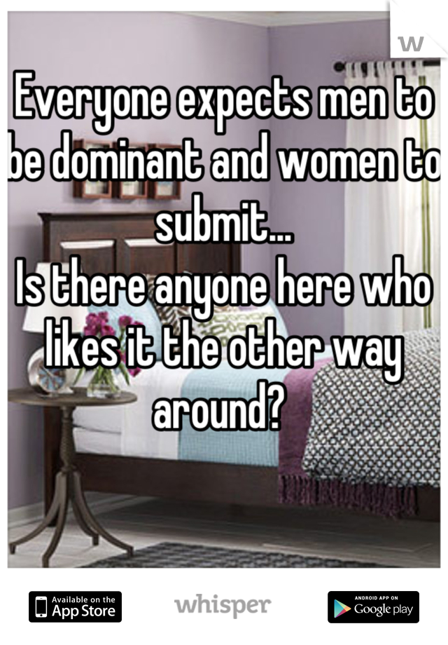 Everyone expects men to be dominant and women to submit... Is there anyone here who likes it the other way around?