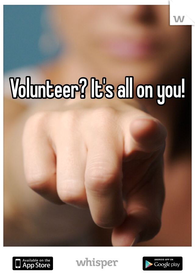 Volunteer? It's all on you!