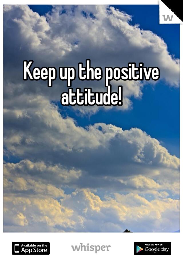Keep up the positive attitude!