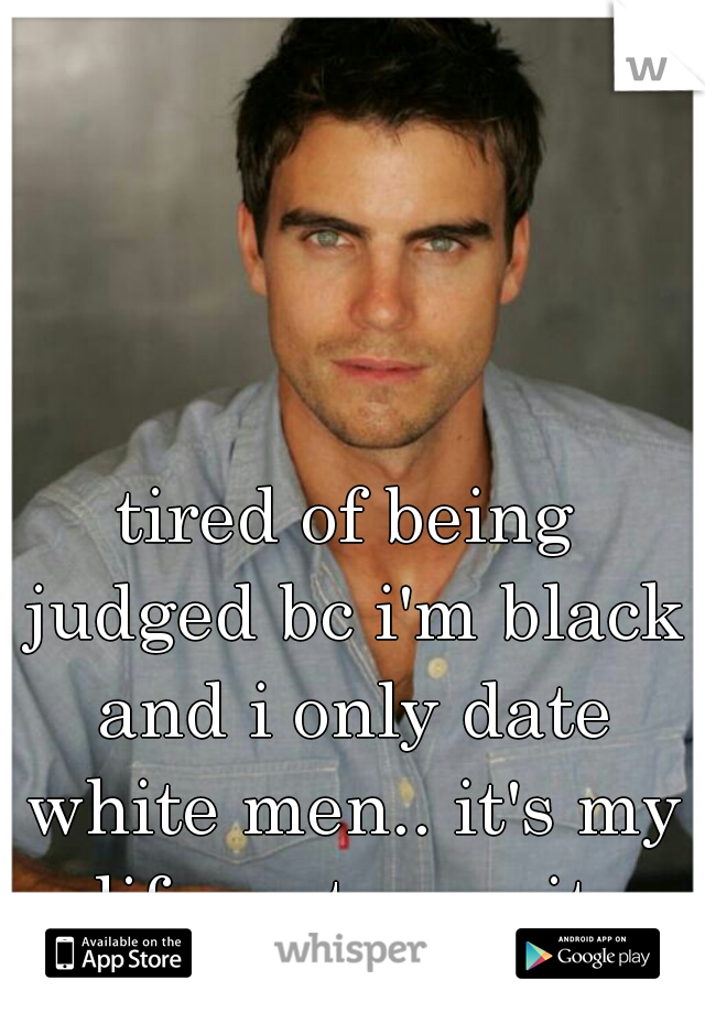 tired of being judged bc i'm black and i only date white men.. it's my life. get over it.