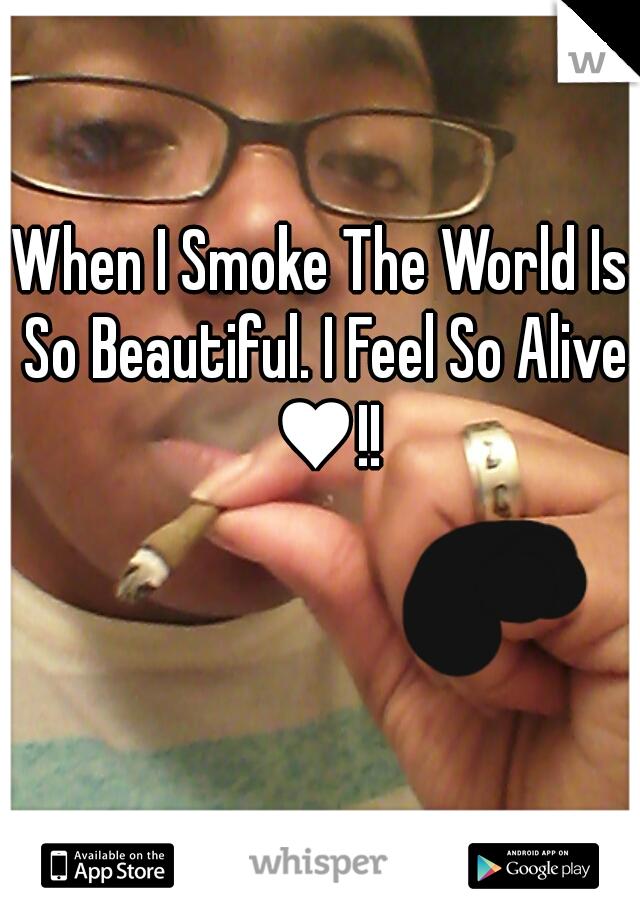 When I Smoke The World Is So Beautiful. I Feel So Alive ♥!!