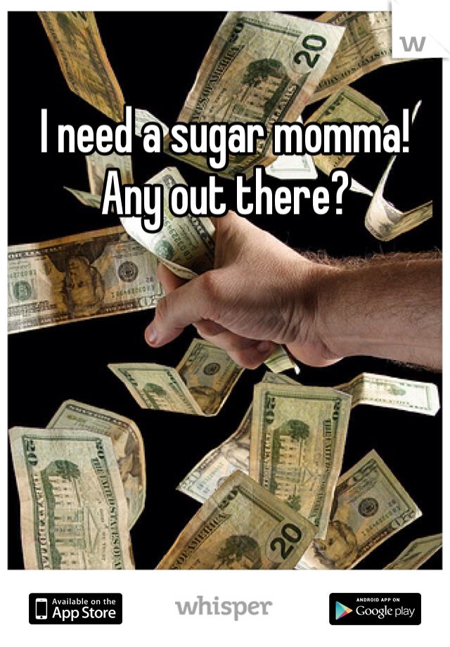 I need a sugar momma! Any out there?