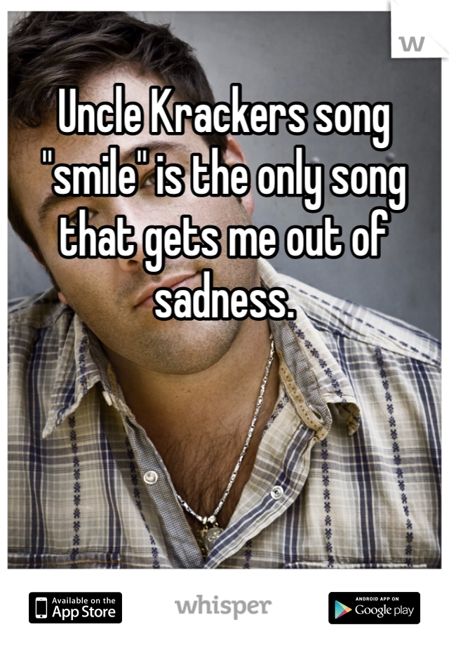 """Uncle Krackers song """"smile"""" is the only song that gets me out of sadness."""