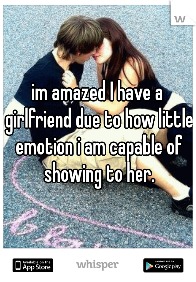 im amazed I have a girlfriend due to how little emotion i am capable of showing to her.
