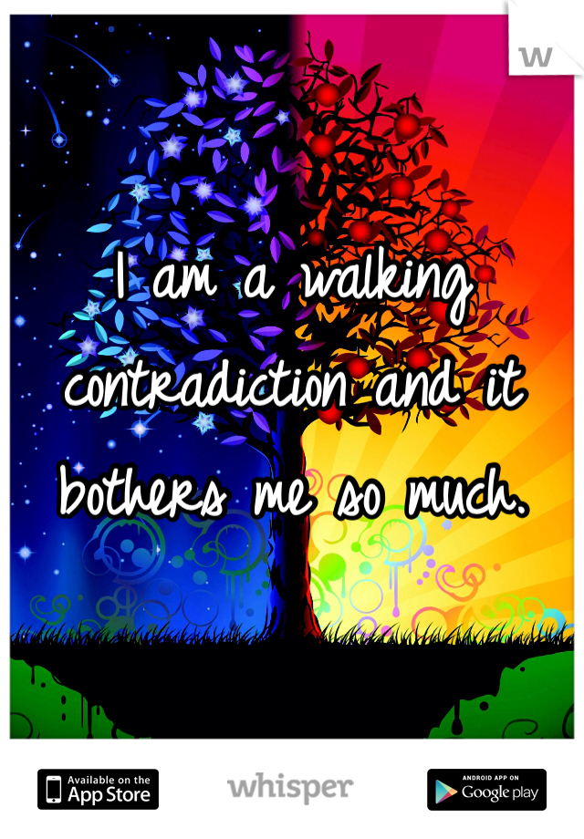 I am a walking contradiction and it bothers me so much.