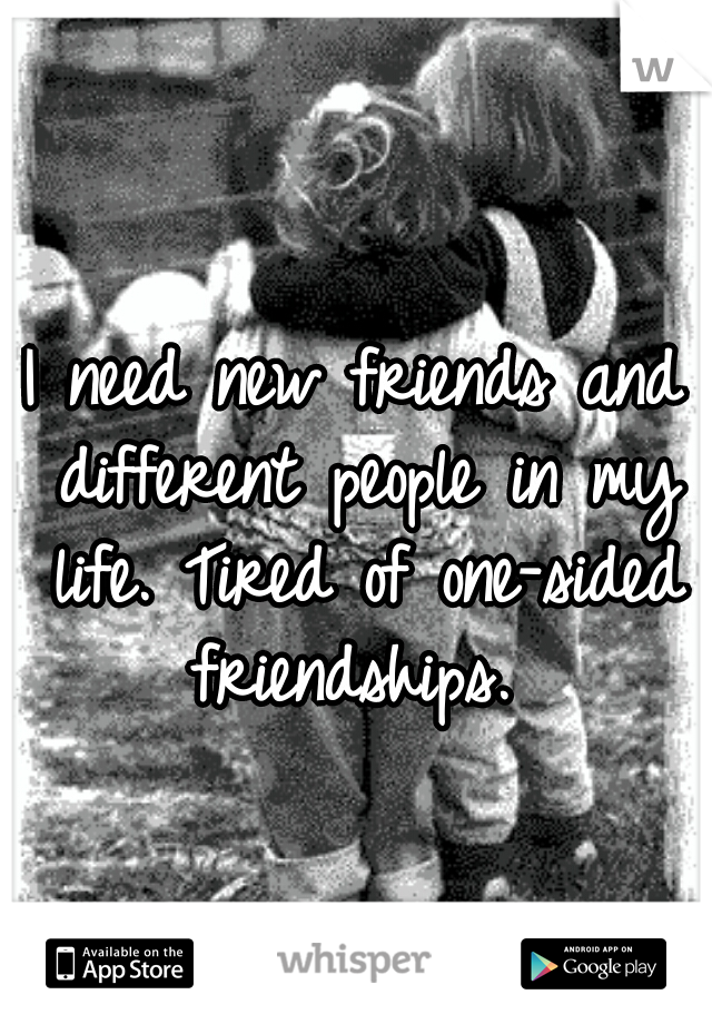I need new friends and different people in my life. Tired of one-sided friendships.