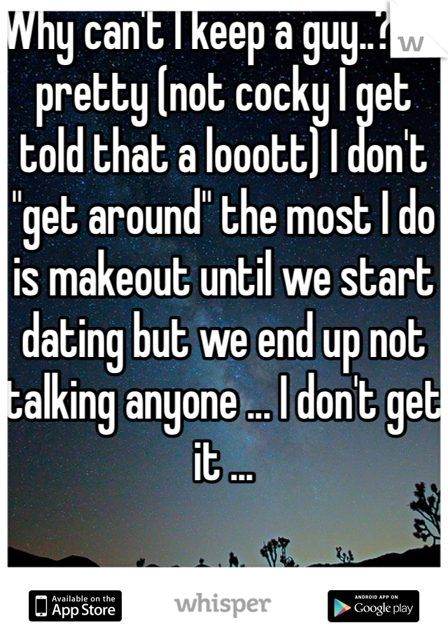 """Why can't I keep a guy..? Im pretty (not cocky I get told that a looott) I don't """"get around"""" the most I do is makeout until we start dating but we end up not talking anyone ... I don't get it ..."""