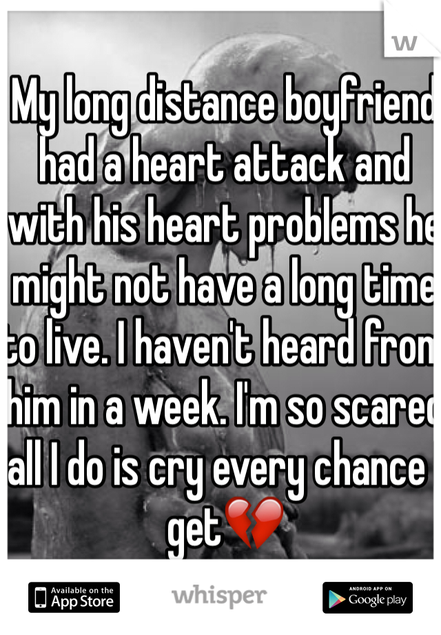 My long distance boyfriend had a heart attack and with his heart problems he might not have a long time to live. I haven't heard from him in a week. I'm so scared all I do is cry every chance I get💔