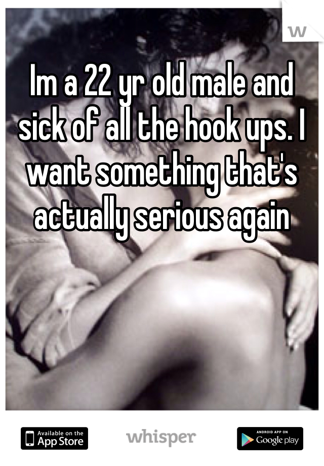 Im a 22 yr old male and sick of all the hook ups. I want something that's actually serious again