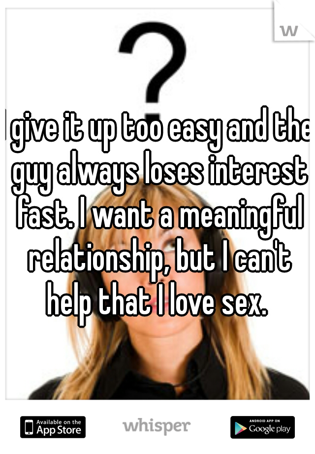 I give it up too easy and the guy always loses interest fast. I want a meaningful relationship, but I can't help that I love sex.