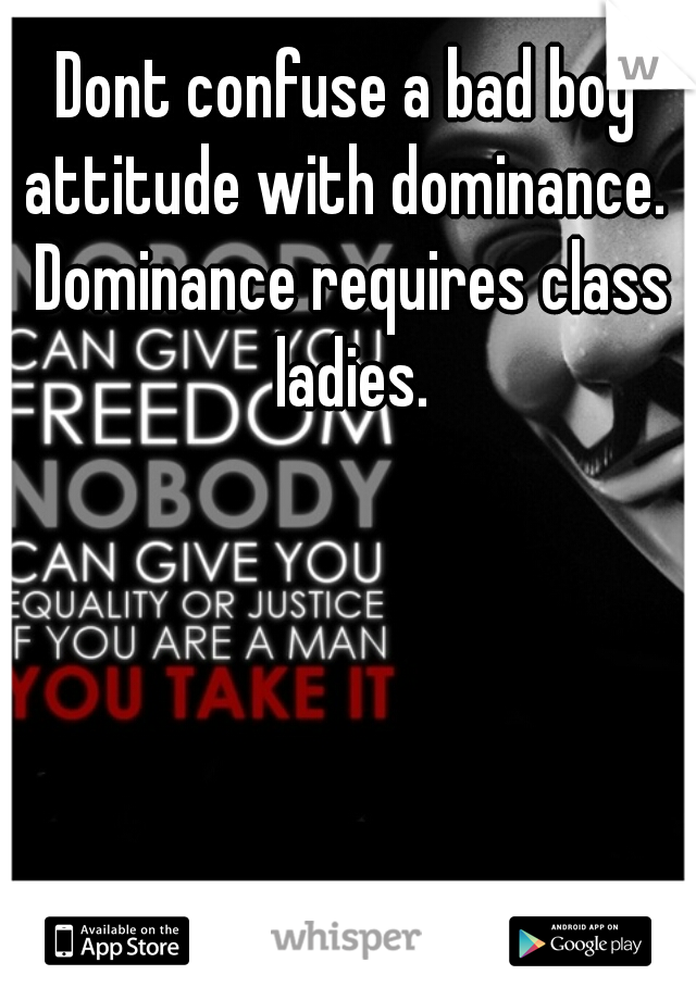 Dont confuse a bad boy attitude with dominance.  Dominance requires class ladies.