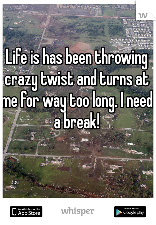 Life is has been throwing crazy twist and turns at me for way too long. I need a break!