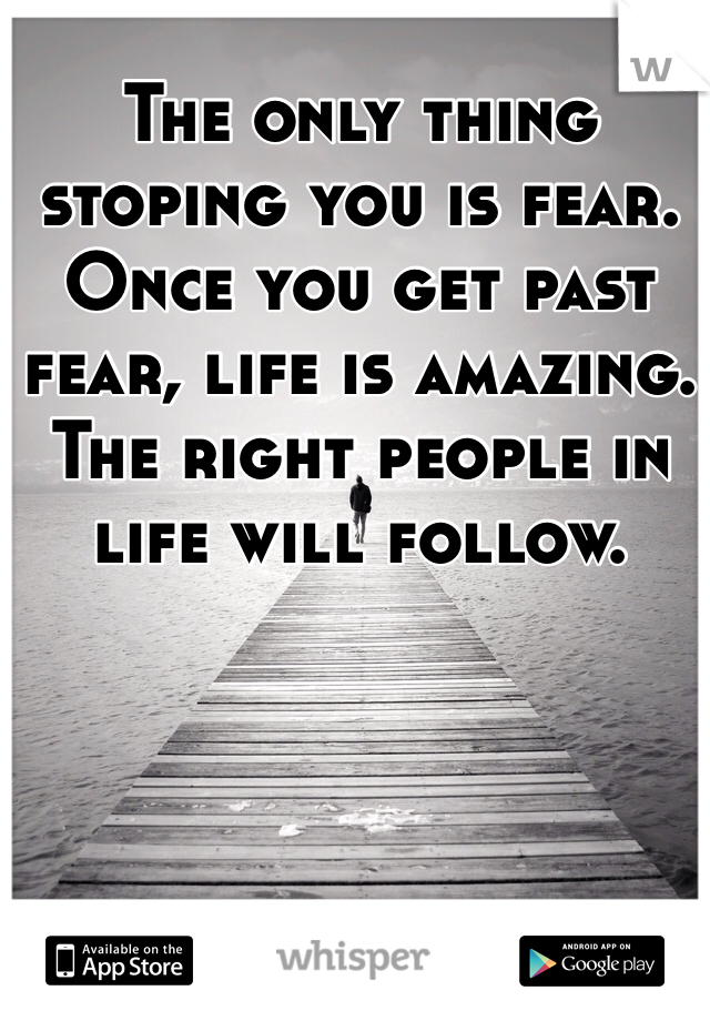 The only thing stoping you is fear. Once you get past fear, life is amazing. The right people in life will follow.