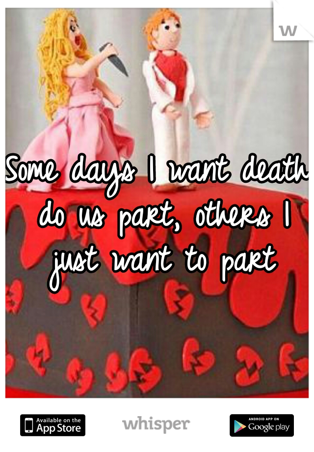 Some days I want death do us part, others I just want to part