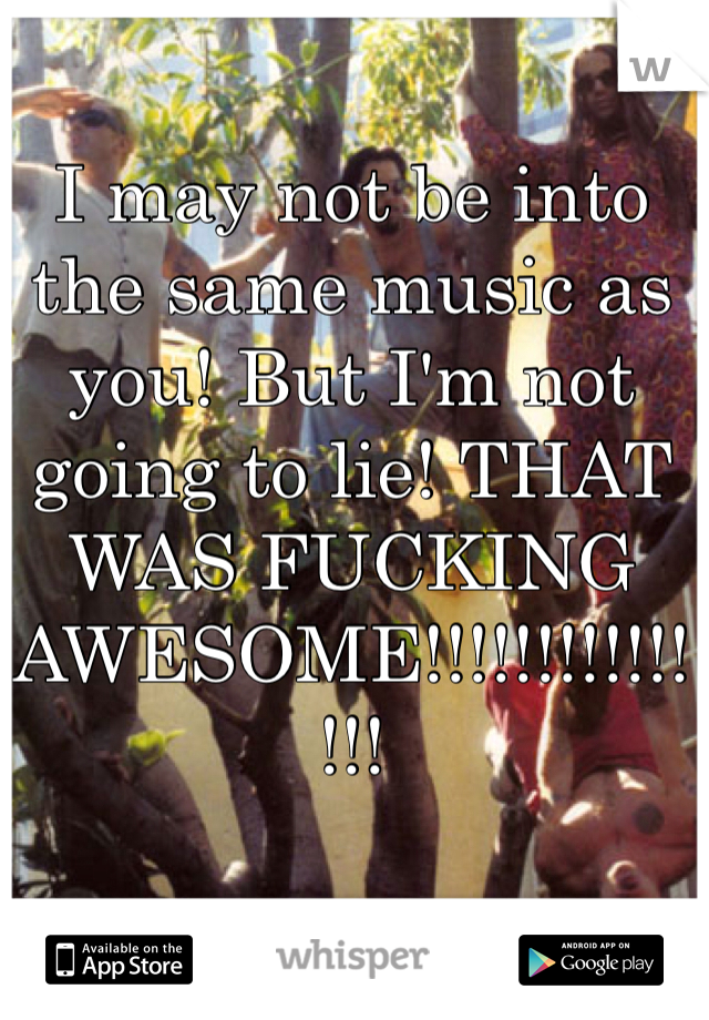 I may not be into the same music as you! But I'm not going to lie! THAT WAS FUCKING AWESOME!!!!!!!!!!!!!!!