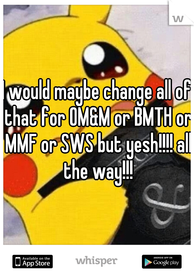I would maybe change all of that for OM&M or BMTH or MMF or SWS but yesh!!!! all the way!!!
