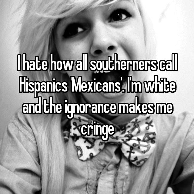 I hate how all southerners call Hispanics 'Mexicans'. I'm white and the ignorance makes me cringe