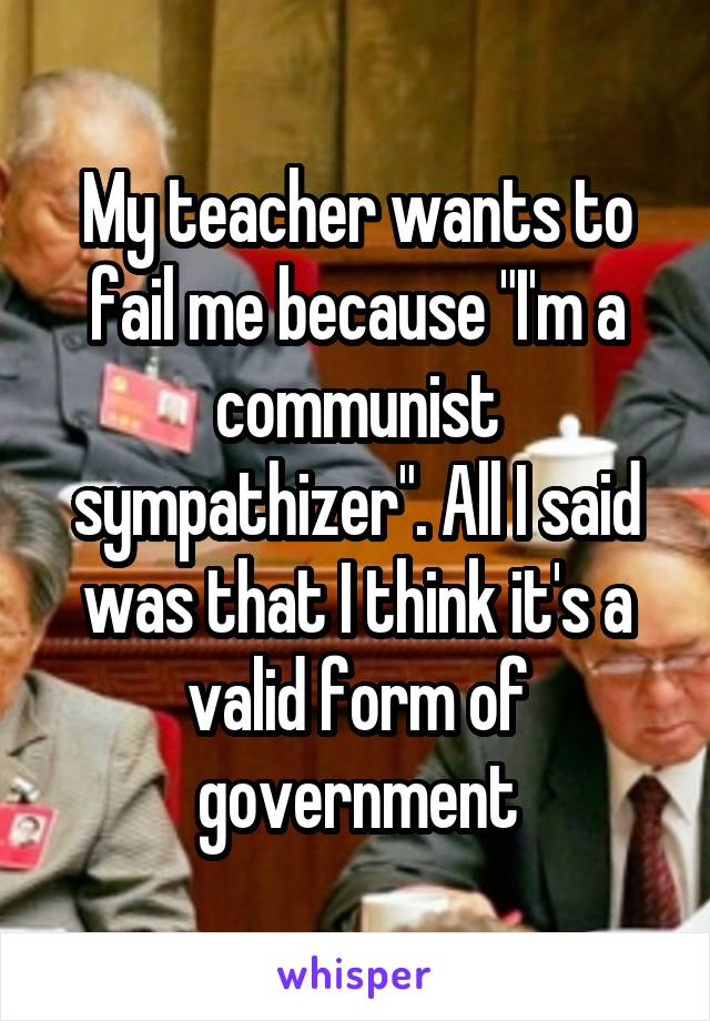 """My teacher wants to fail me because """"I'm a communist sympathizer"""". All I said was that I think it's a valid form of government"""