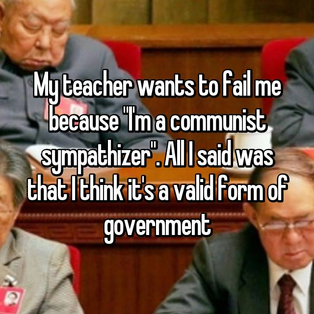 "My teacher wants to fail me because ""I'm a communist sympathizer"". All I said was that I think it's a valid form of government"