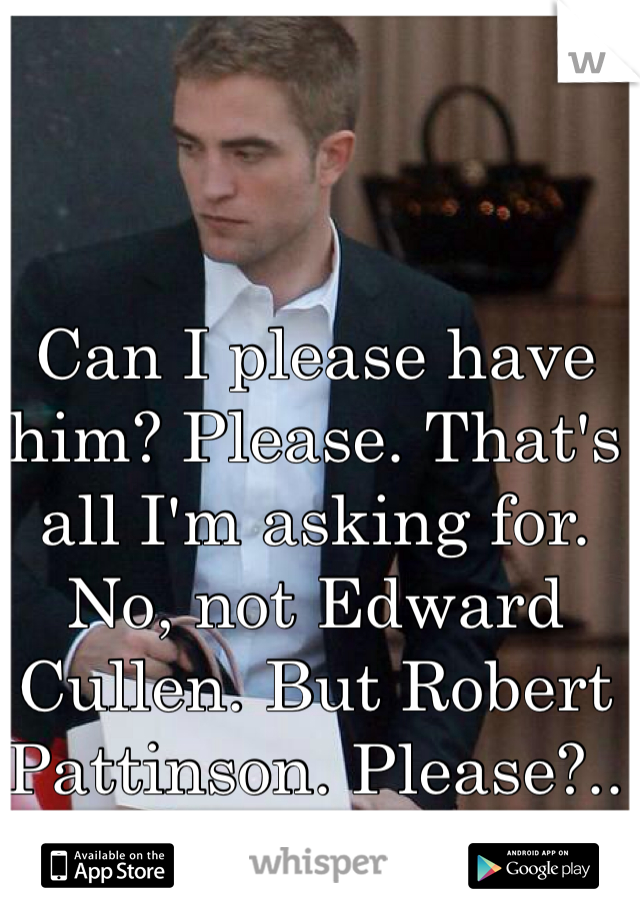Can I please have him? Please. That's all I'm asking for. No, not Edward Cullen. But Robert Pattinson. Please?..