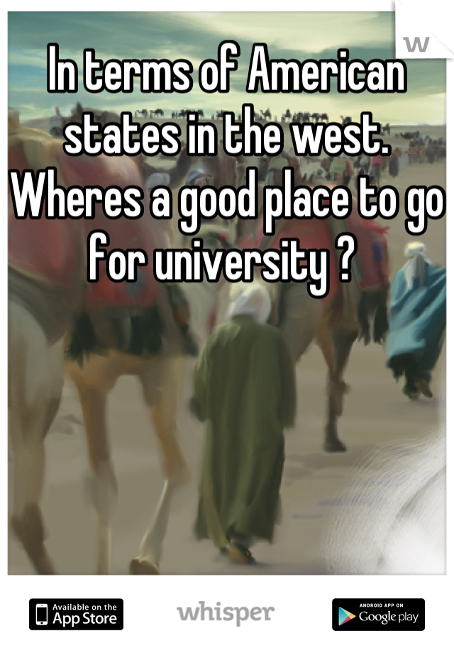 In terms of American states in the west. Wheres a good place to go for university ?