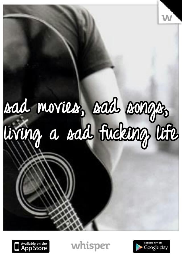 sad movies, sad songs, living a sad fucking life.