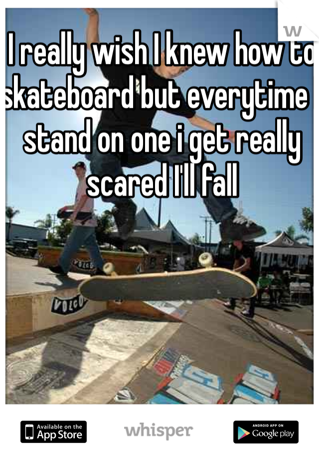 I really wish I knew how to skateboard but everytime I stand on one i get really scared I'll fall