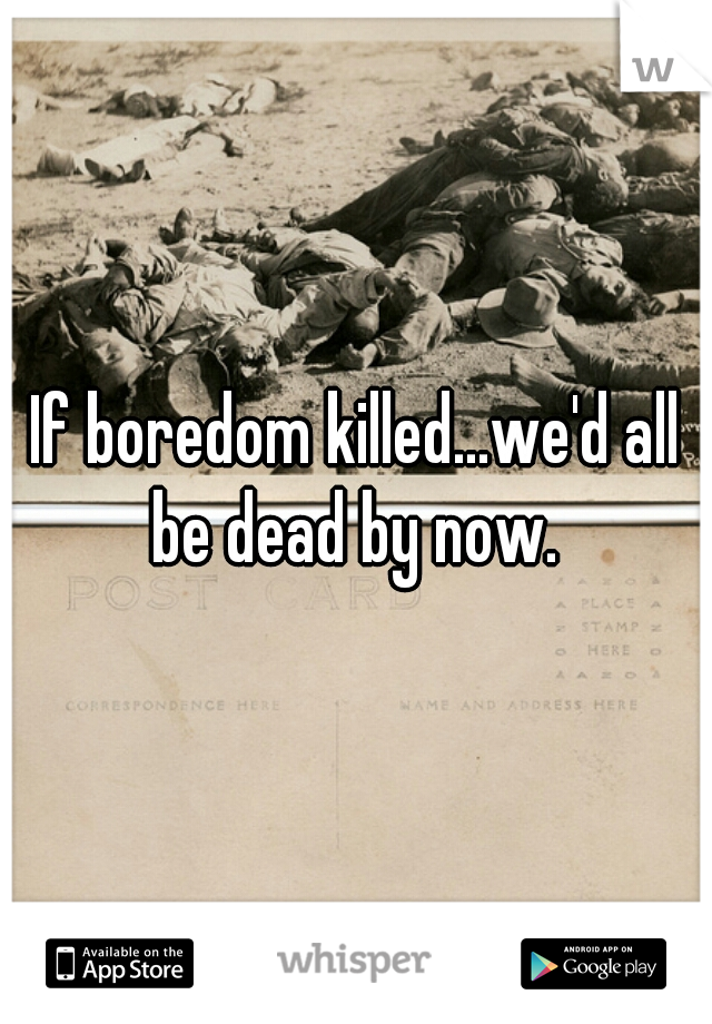 If boredom killed...we'd all be dead by now.