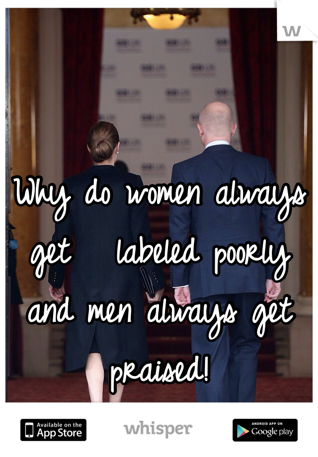 Why do women always get   labeled poorly and men always get  praised!