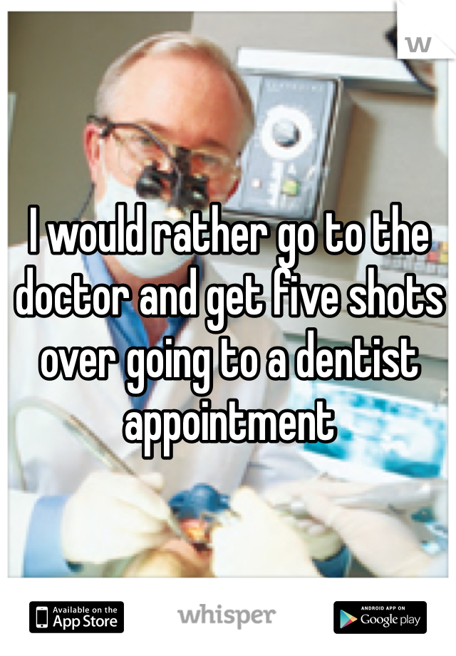 I would rather go to the doctor and get five shots over going to a dentist appointment