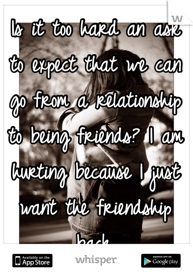 Is it too hard an ask to expect that we can go from a relationship to being friends? I am hurting because I just want the friendship back.