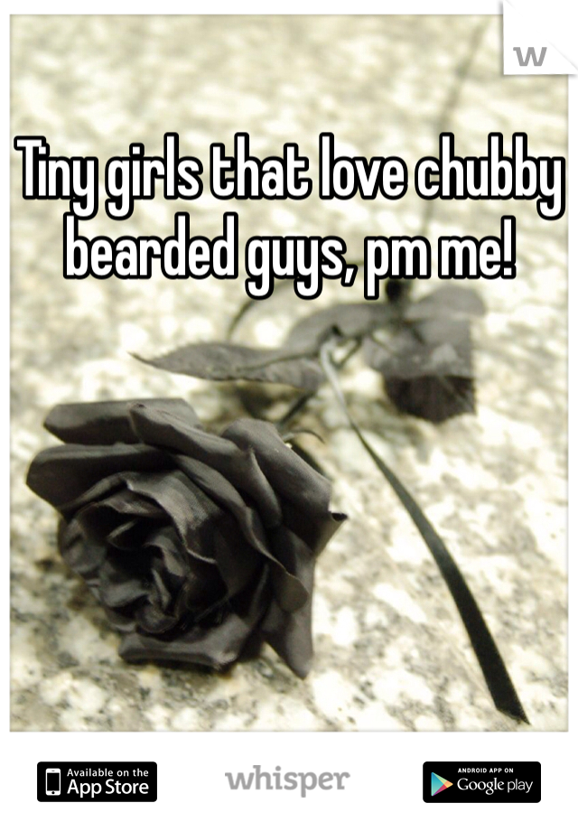 Tiny girls that love chubby bearded guys, pm me!