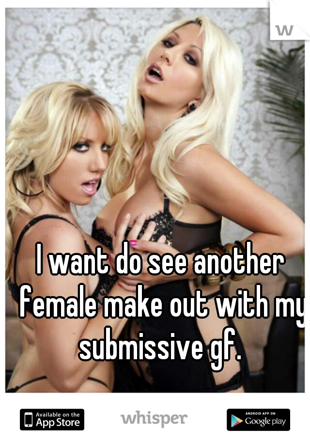 I want do see another female make out with my submissive gf.