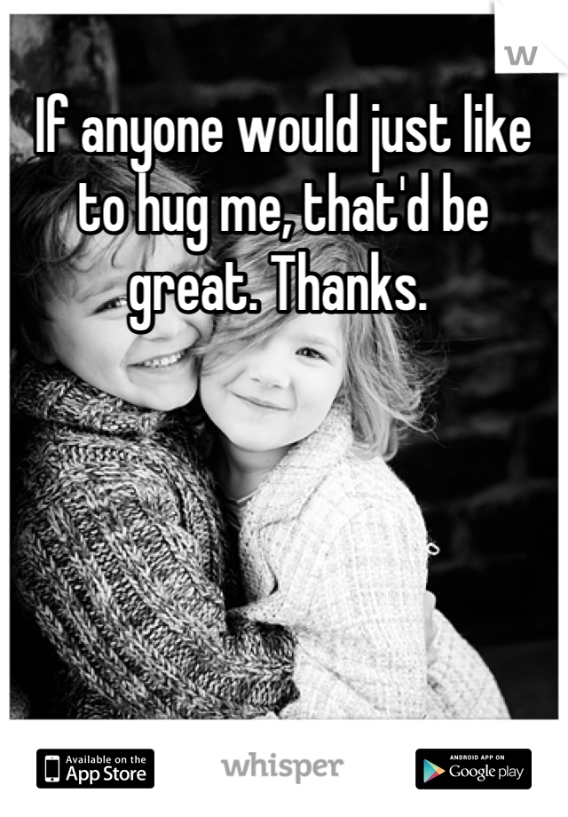 If anyone would just like to hug me, that'd be great. Thanks.