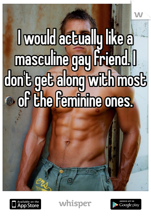 I would actually like a masculine gay friend. I don't get along with most of the feminine ones.