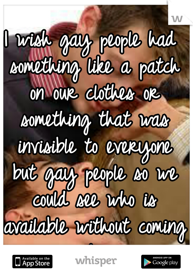 I wish gay people had something like a patch on our clothes or something that was invisible to everyone but gay people so we could see who is available without coming out...