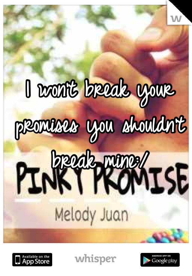I won't break your promises you shouldn't break mine:/