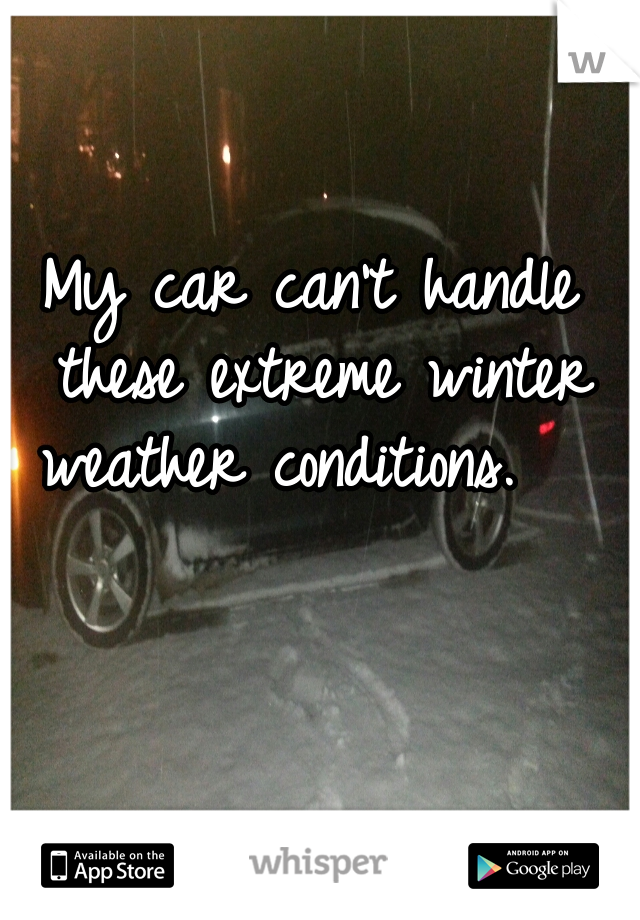 My car can't handle these extreme winter weather conditions.