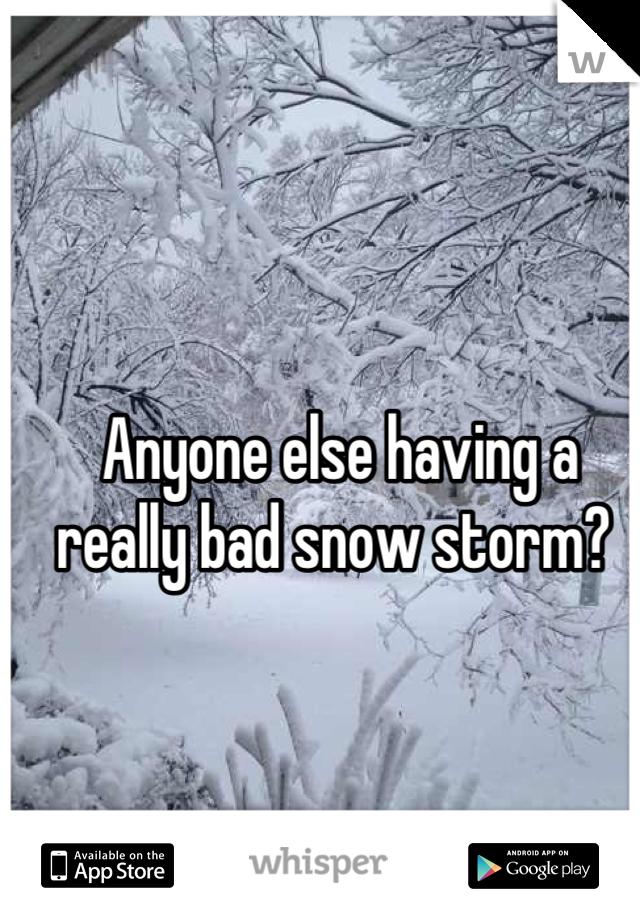 Anyone else having a really bad snow storm?