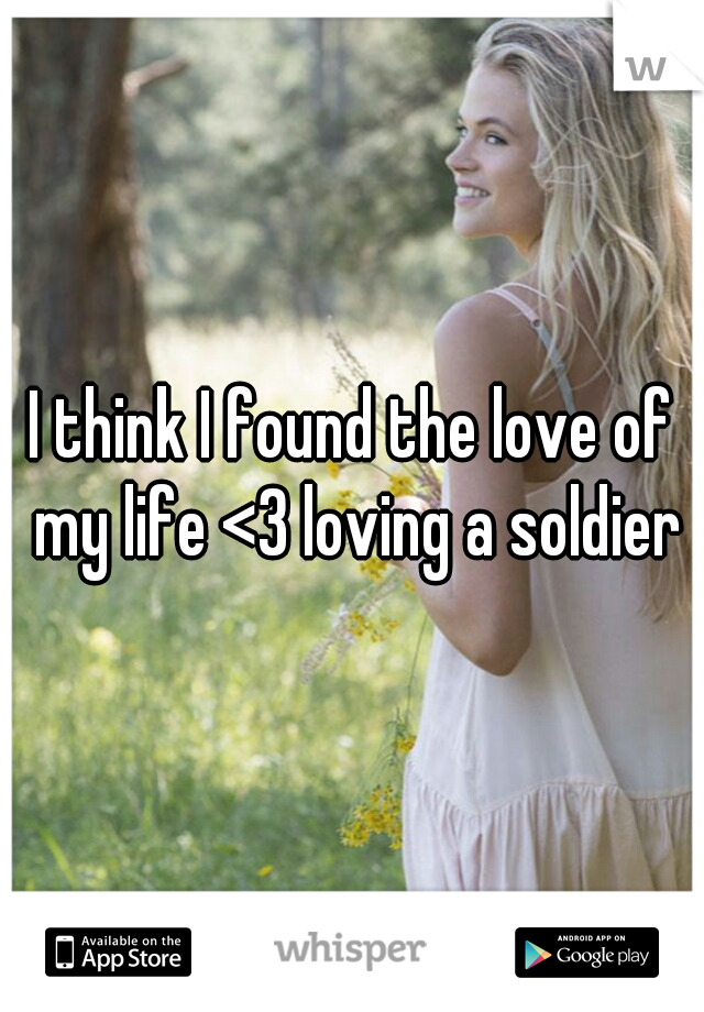 I think I found the love of my life <3 loving a soldier